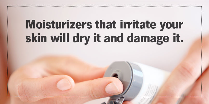 Moisturizers that irritate your skin will dry it and damage it.