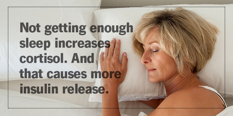 Not getting enough sleep increases cortisol. And that causes more insulin release.
